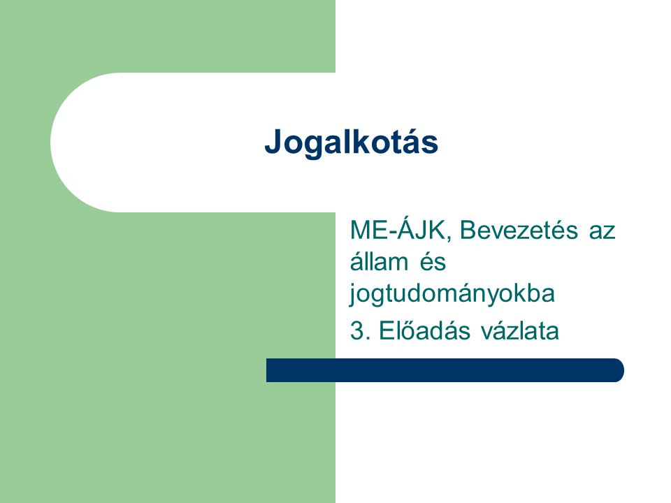 Jogalkotás ME-ÁJK, Bevezetés az állam és jogtudományokba 3. Előadás vázlata