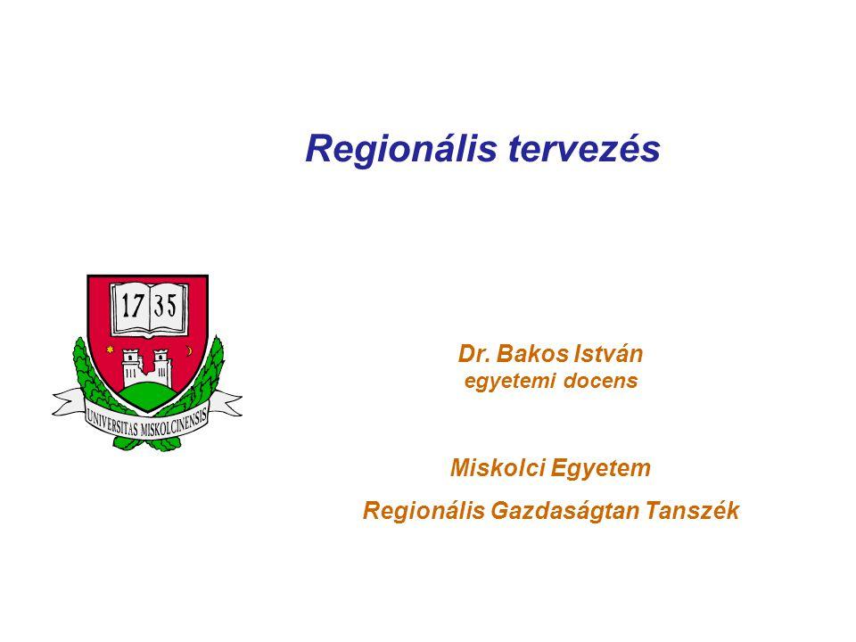 Regionális tervezés Dr. Bakos István egyetemi docens Miskolci Egyetem Regionális Gazdaságtan Tanszék
