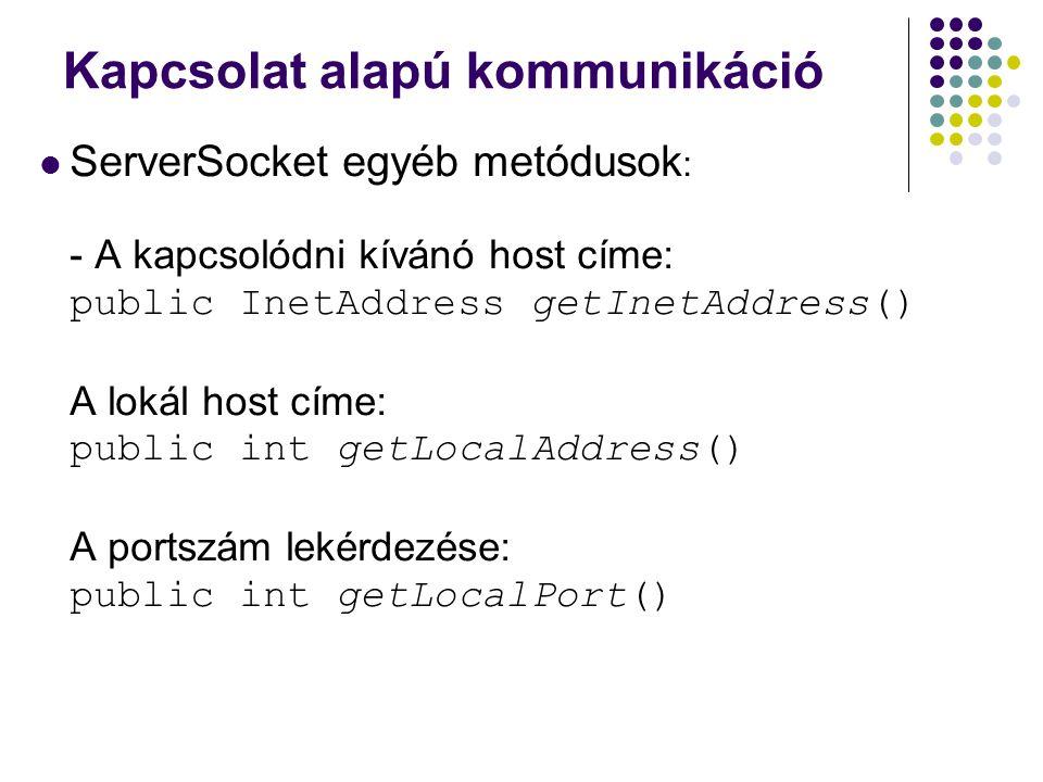 Kapcsolat alapú kommunikáció ServerSocket egyéb metódusok : - A kapcsolódni kívánó host címe: public InetAddress getInetAddress() A lokál host címe: p