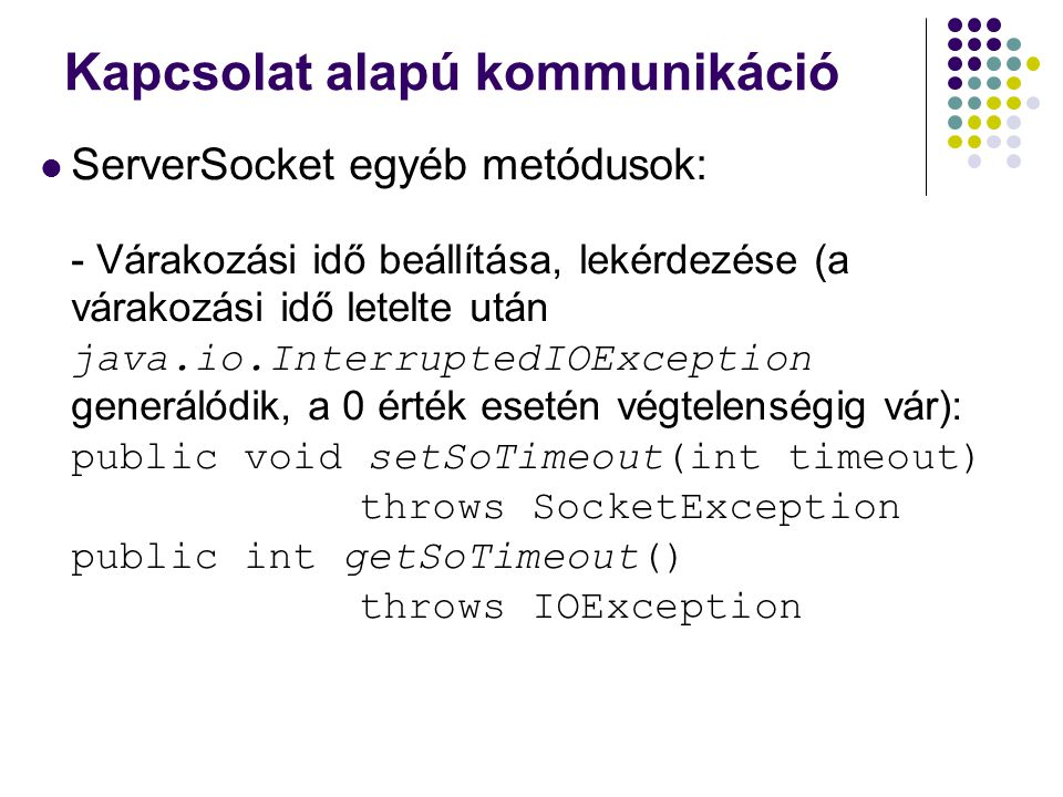 Kapcsolat alapú kommunikáció ServerSocket egyéb metódusok: - Várakozási idő beállítása, lekérdezése (a várakozási idő letelte után java.io.Interrupted