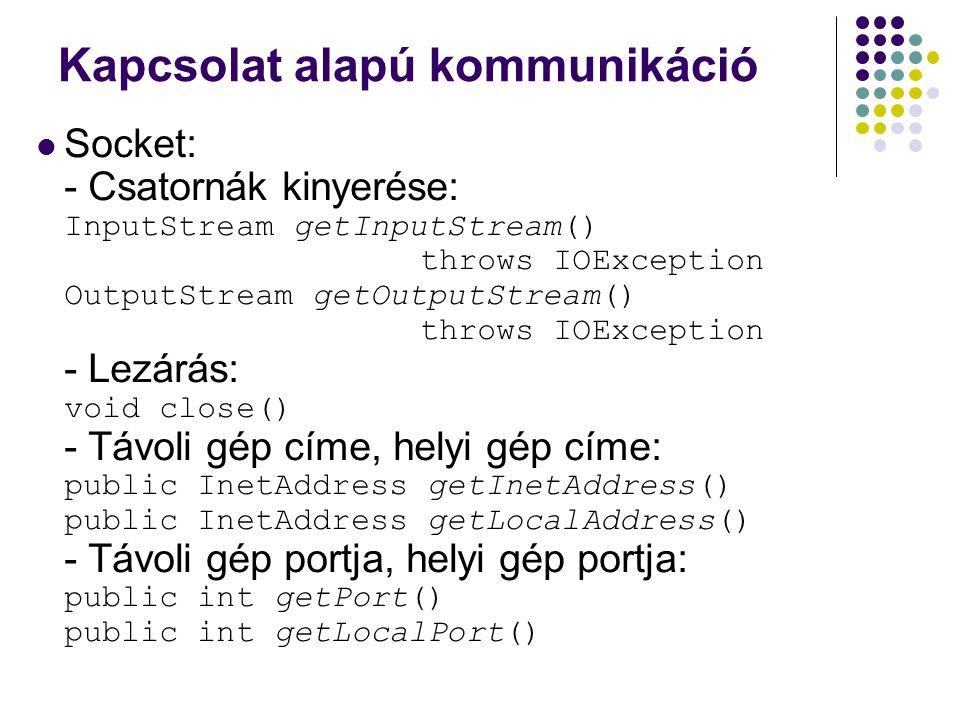 Kapcsolat alapú kommunikáció Socket: - Csatornák kinyerése: InputStream getInputStream() throws IOException OutputStream getOutputStream() throws IOEx