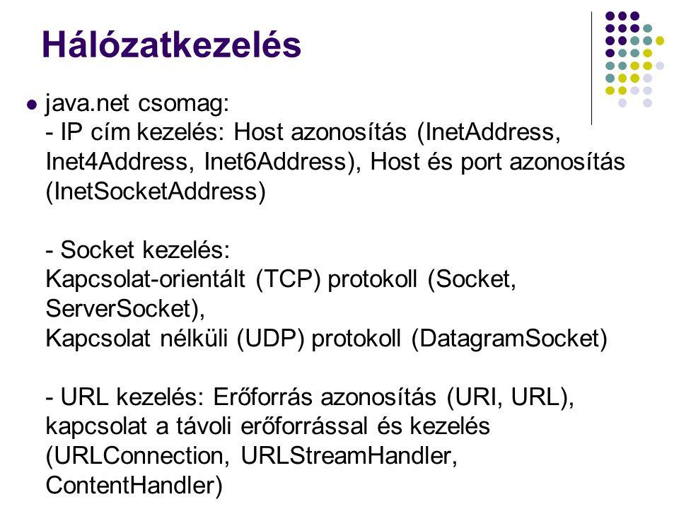 Kapcsolat alapú kommunikáció Socket: - Csatornák kinyerése: InputStream getInputStream() throws IOException OutputStream getOutputStream() throws IOException - Lezárás: void close() - Távoli gép címe, helyi gép címe: public InetAddress getInetAddress() public InetAddress getLocalAddress() - Távoli gép portja, helyi gép portja: public int getPort() public int getLocalPort()
