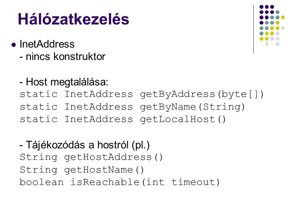 Hálózatkezelés InetAddress - nincs konstruktor - Host megtalálása: static InetAddress getByAddress(byte[]) static InetAddress getByName(String) static