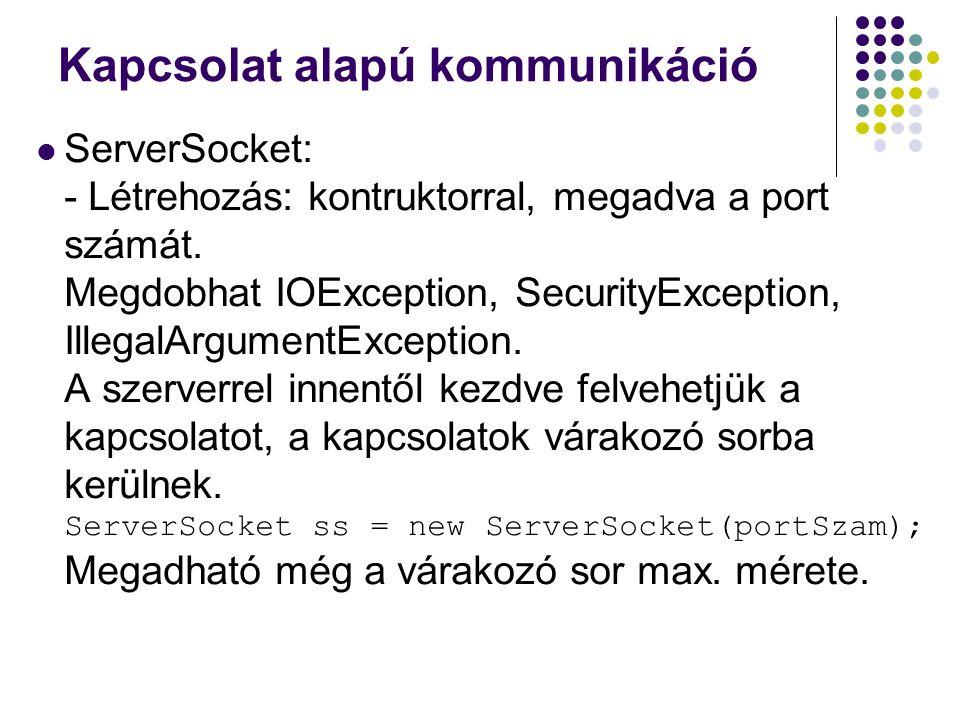 Kapcsolat alapú kommunikáció ServerSocket: - Létrehozás: kontruktorral, megadva a port számát. Megdobhat IOException, SecurityException, IllegalArgume