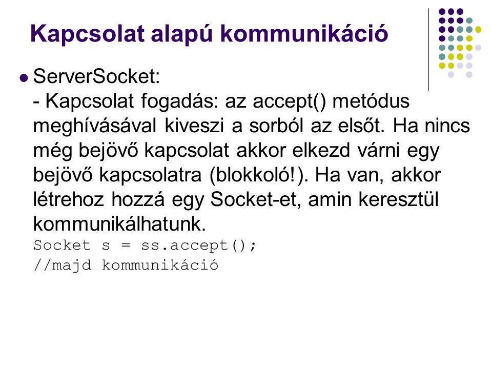 Kapcsolat alapú kommunikáció ServerSocket: - Kapcsolat fogadás: az accept() metódus meghívásával kiveszi a sorból az elsőt. Ha nincs még bejövő kapcso