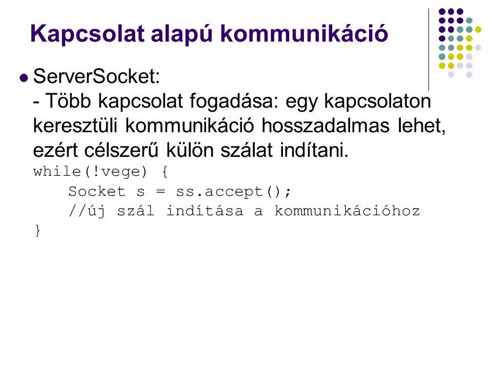 Kapcsolat alapú kommunikáció ServerSocket egyéb metódusok : - A kapcsolódni kívánó host címe: public InetAddress getInetAddress() A lokál host címe: public int getLocalAddress() A portszám lekérdezése: public int getLocalPort()