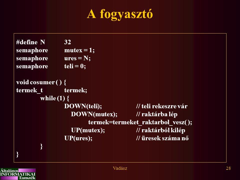 Vadász28 A fogyasztó #define N 32 semaphoremutex = 1; semaphoreures = N; semaphoreteli = 0; void cosumer ( ) { termek_ttermek; while (1) { DOWN(teli);// teli rekeszre vár DOWN(mutex);// raktárba lép termek=termeket_raktarbol_vesz( ); UP(mutex);// raktárból kilép UP(ures);// üresek száma nő } }