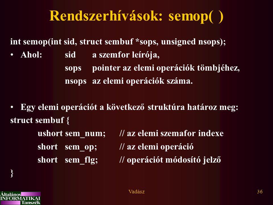 Vadász36 Rendszerhívások: semop( ) int semop(int sid, struct sembuf *sops, unsigned nsops); Ahol:sida szemfor leírója, sopspointer az elemi operációk tömbjéhez, nsops az elemi operációk száma.