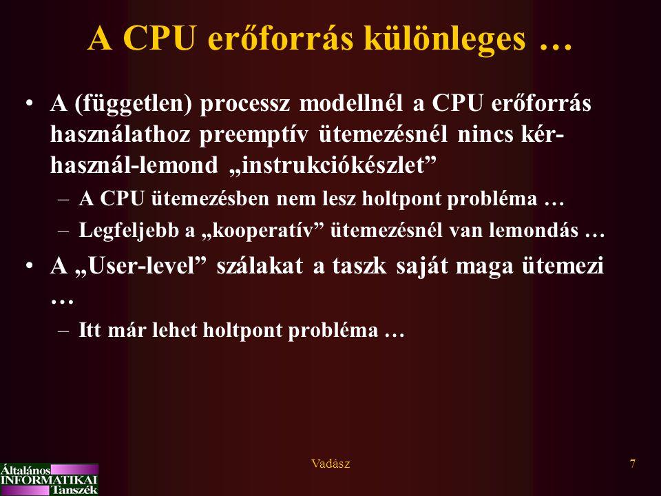 """Vadász7 A CPU erőforrás különleges … A (független) processz modellnél a CPU erőforrás használathoz preemptív ütemezésnél nincs kér- használ-lemond """"instrukciókészlet –A CPU ütemezésben nem lesz holtpont probléma … –Legfeljebb a """"kooperatív ütemezésnél van lemondás … A """"User-level szálakat a taszk saját maga ütemezi … –Itt már lehet holtpont probléma …"""