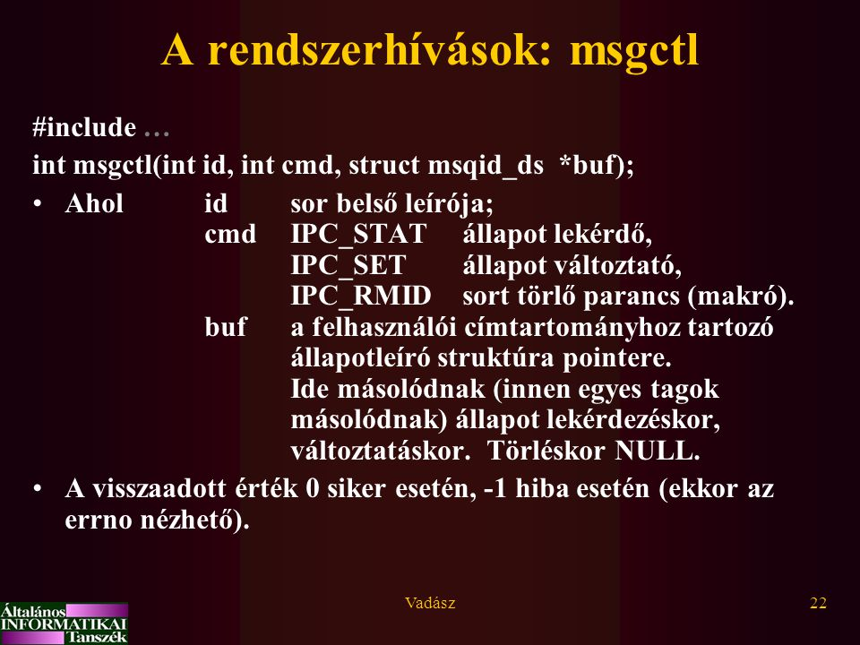 Vadász22 #include … int msgctl(int id, int cmd, struct msqid_ds *buf); Aholidsor belső leírója; cmdIPC_STAT állapot lekérdő, IPC_SETállapot változtató