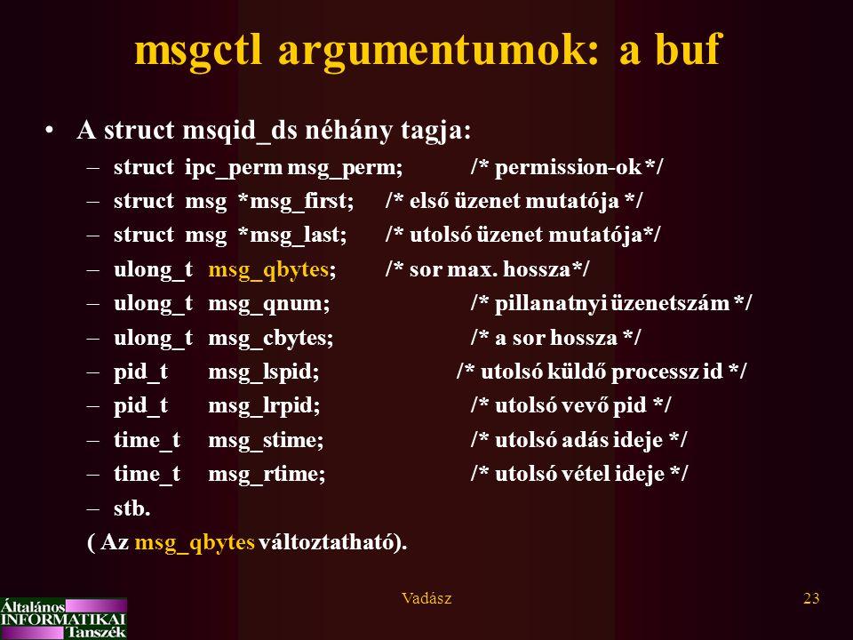 Vadász23 msgctl argumentumok: a buf A struct msqid_ds néhány tagja: –struct ipc_perm msg_perm; /* permission-ok */ –struct msg *msg_first; /* első üze
