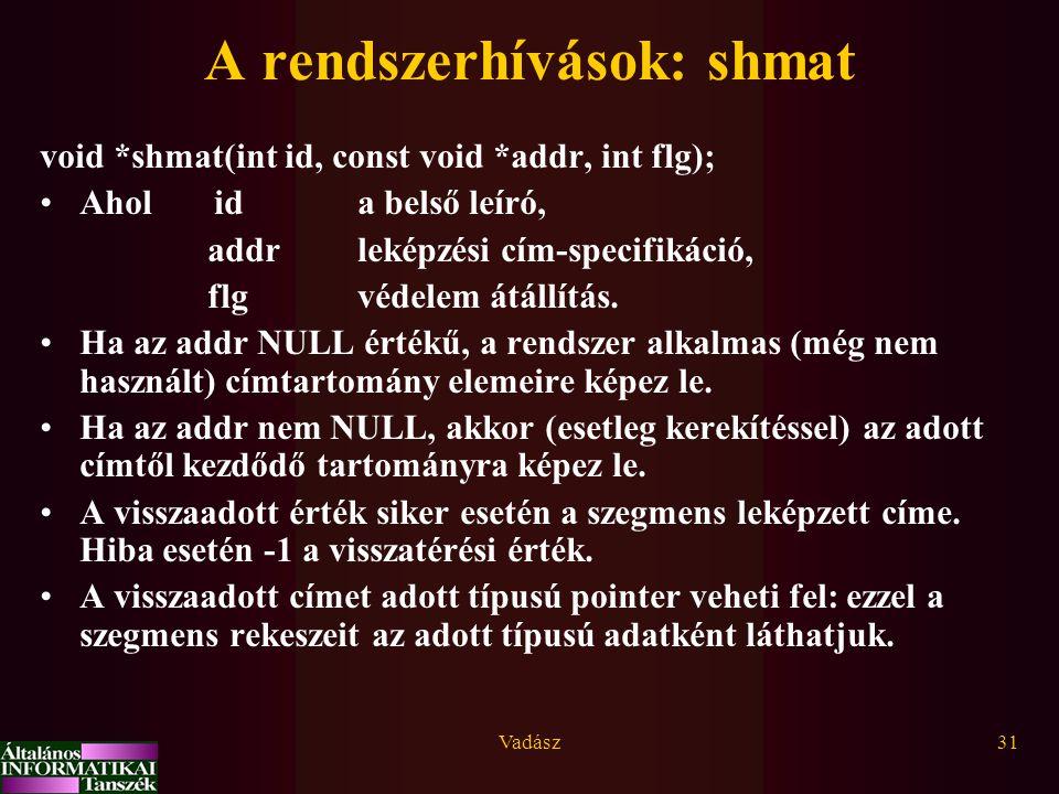 Vadász31 A rendszerhívások: shmat void *shmat(int id, const void *addr, int flg); Ahol ida belső leíró, addrleképzési cím-specifikáció, flgvédelem átá