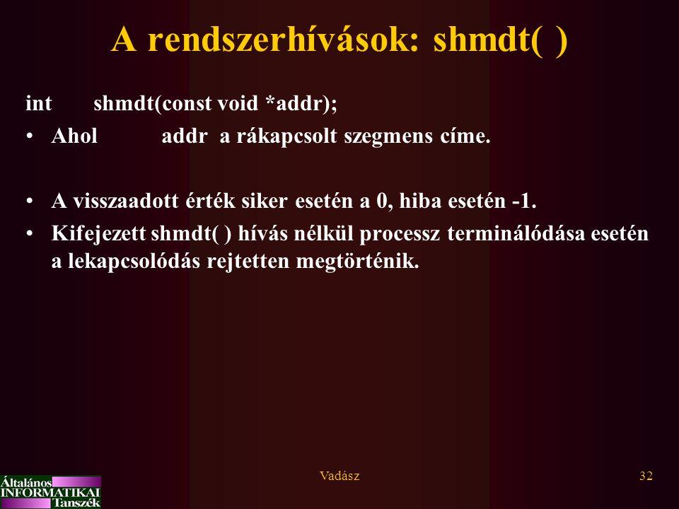 Vadász32 A rendszerhívások: shmdt( ) int shmdt(const void *addr); Aholaddr a rákapcsolt szegmens címe. A visszaadott érték siker esetén a 0, hiba eset
