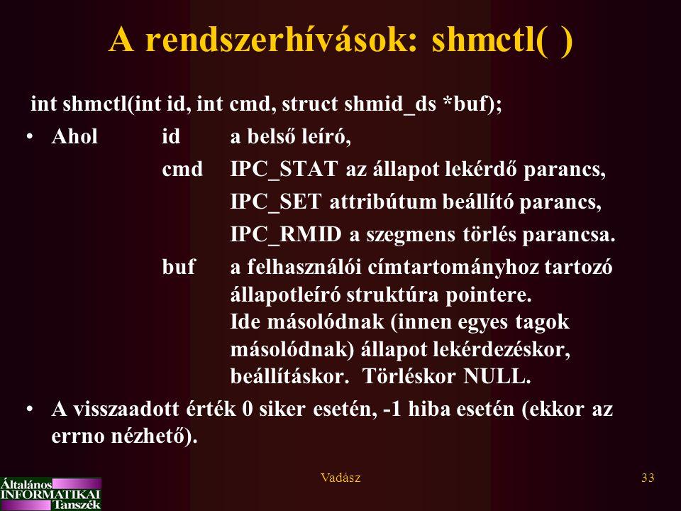 Vadász33 A rendszerhívások: shmctl( ) int shmctl(int id, int cmd, struct shmid_ds *buf); Aholida belső leíró, cmdIPC_STAT az állapot lekérdő parancs,