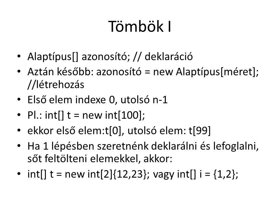 Tömbök I Alaptípus[] azonosító; // deklaráció Aztán később: azonosító = new Alaptípus[méret]; //létrehozás Első elem indexe 0, utolsó n-1 Pl.: int[] t