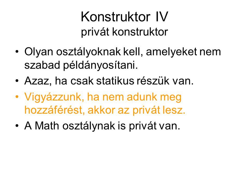 Konstruktor IV privát konstruktor Olyan osztályoknak kell, amelyeket nem szabad példányosítani. Azaz, ha csak statikus részük van. Vigyázzunk, ha nem