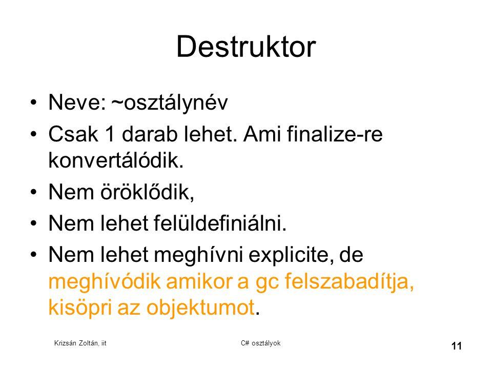 Krizsán Zoltán, iit C# osztályok 11 Destruktor Neve: ~osztálynév Csak 1 darab lehet. Ami finalize-re konvertálódik. Nem öröklődik, Nem lehet felüldefi