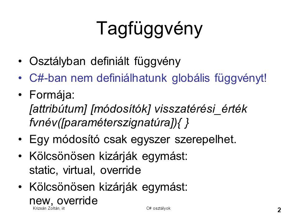 Krizsán Zoltán, iit C# osztályok 2 Tagfüggvény Osztályban definiált függvény C#-ban nem definiálhatunk globális függvényt! Formája: [attribútum] [módo