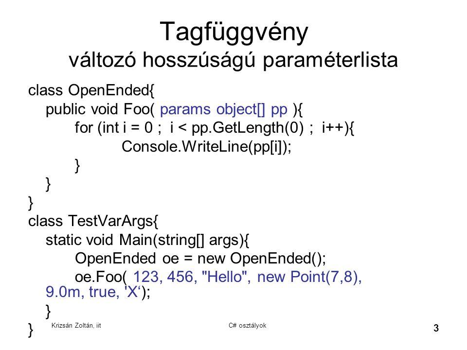Krizsán Zoltán, iit C# osztályok 4 Tagfüggvény paraméter átadás módjai void ertekSzerint(int a) beállított értéket kap void referenciaSzerint(ref int a) hívásnál is kell a ref kulcsszó, kötelező inicializálni void kimenetiRefSzerint(out int a) hívásnál is kell az out kulcsszó, kötelező a fv.