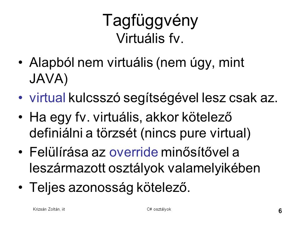 Krizsán Zoltán, iit C# osztályok 6 Tagfüggvény Virtuális fv. Alapból nem virtuális (nem úgy, mint JAVA) virtual kulcsszó segítségével lesz csak az. Ha