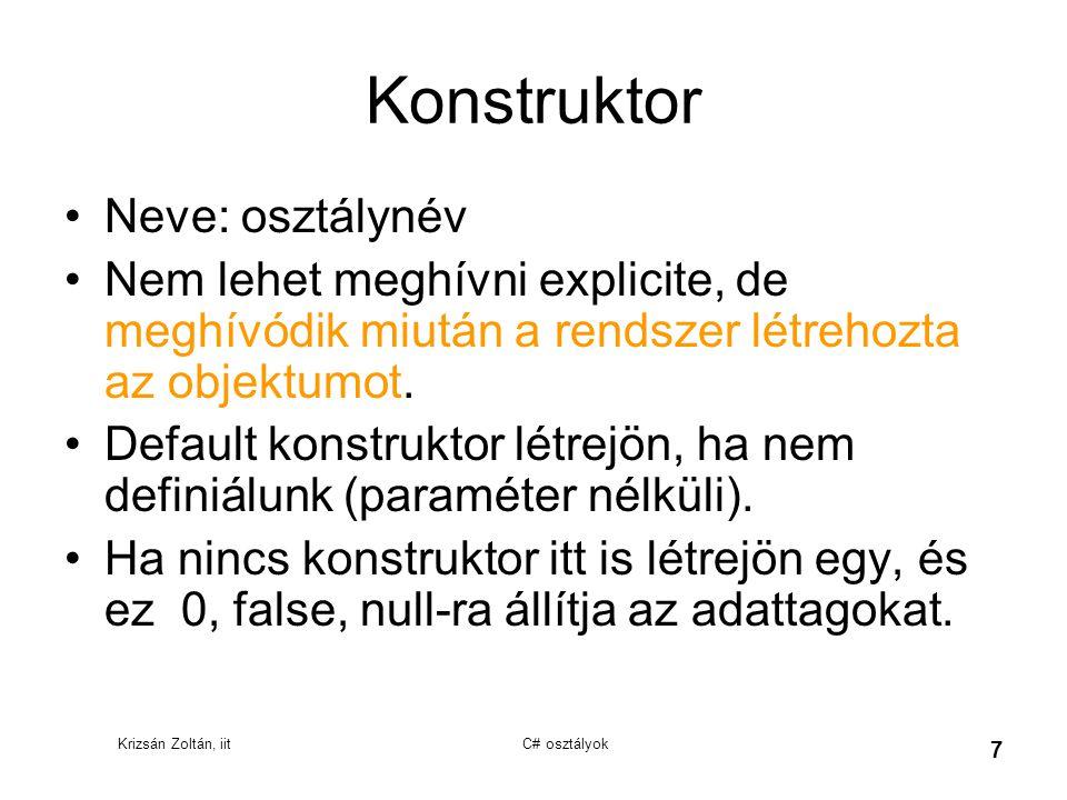 Krizsán Zoltán, iit C# osztályok 7 Konstruktor Neve: osztálynév Nem lehet meghívni explicite, de meghívódik miután a rendszer létrehozta az objektumot