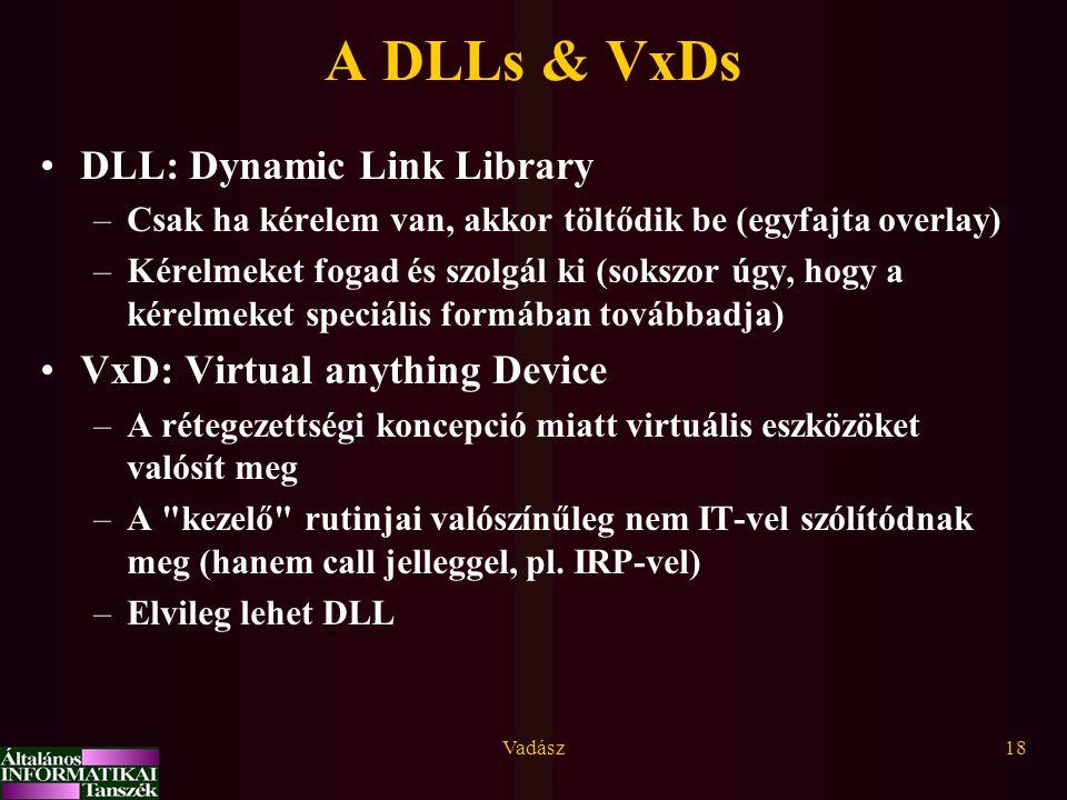 Vadász18 A DLLs & VxDs DLL: Dynamic Link Library –Csak ha kérelem van, akkor töltődik be (egyfajta overlay) –Kérelmeket fogad és szolgál ki (sokszor ú