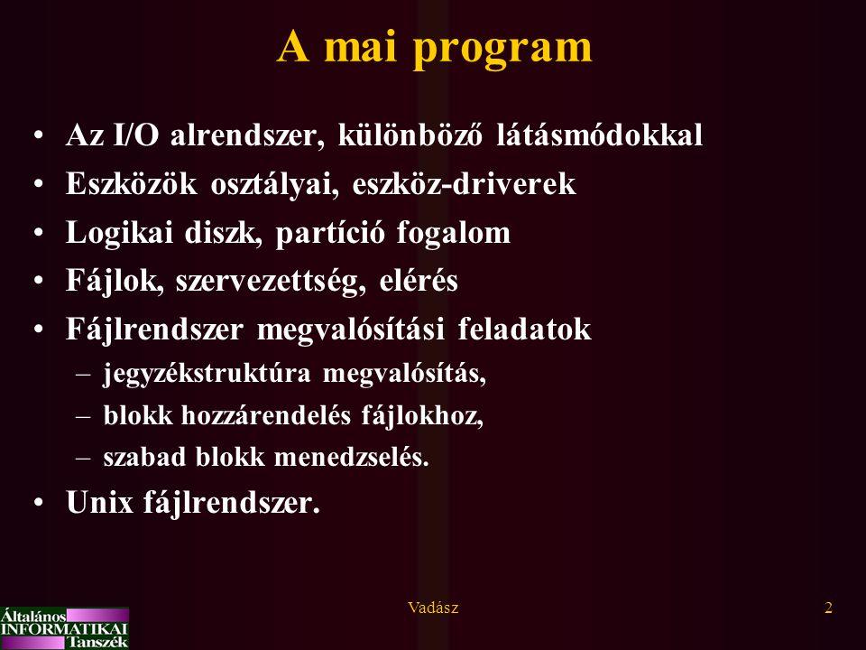 Vadász2 A mai program Az I/O alrendszer, különböző látásmódokkal Eszközök osztályai, eszköz-driverek Logikai diszk, partíció fogalom Fájlok, szervezet