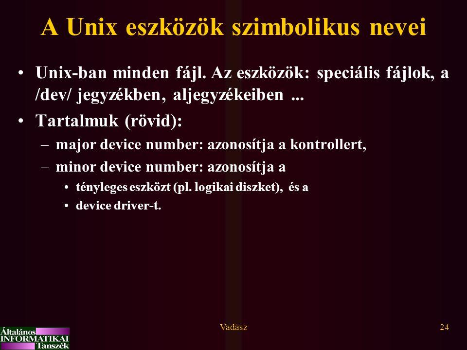Vadász24 A Unix eszközök szimbolikus nevei Unix-ban minden fájl. Az eszközök: speciális fájlok, a /dev/ jegyzékben, aljegyzékeiben... Tartalmuk (rövid