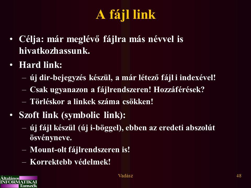 Vadász48 A fájl link Célja: már meglévő fájlra más névvel is hivatkozhassunk. Hard link: –új dir-bejegyzés készül, a már létező fájl i indexével! –Csa