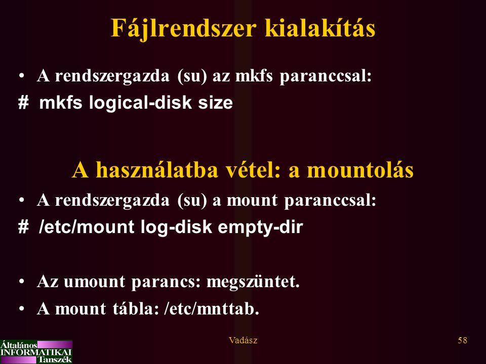 Vadász58 Fájlrendszer kialakítás A rendszergazda (su) az mkfs paranccsal: # mkfs logical-disk size A használatba vétel: a mountolás A rendszergazda (s
