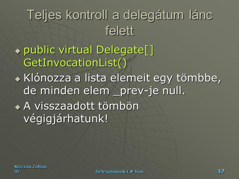 Krizsán Zoltán iit Delegátumok C#-ban 17 Teljes kontroll a delegátum lánc felett  public virtual Delegate[] GetInvocationList()  Klónozza a lista el