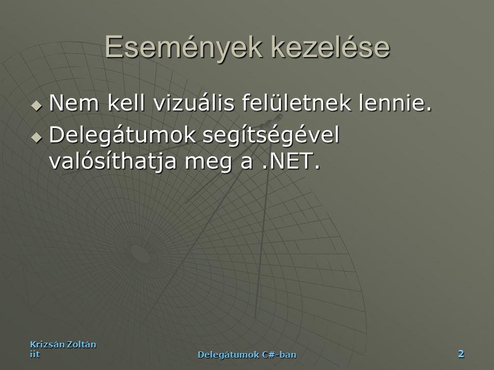 Krizsán Zoltán iit Delegátumok C#-ban 13 Példa II.-App static void Main(){ StaticCallbacks(); InstanceCallbacks(); } static void StaticCallbacks() { Set setOfItems = new Set(5); setOfItems.ProcessItems (null);Console.WriteLine(); setOfItems.ProcessItems ( new Set.Feedback(App.FeedbackToConsole) ); Console.WriteLine(); setOfItems.ProcessItems ( new Set.Feedback(App.FeedbackToMsgBox) ); Console.WriteLine(); Set.Feedback fb = null; fb += new Set.Feedback(App.FeedbackToConsole); fb += new Set.Feedback(App.FeedbackToMsgBox); setOfItems.ProcessItems(fb);Console.WriteLine(); } static void InstanceCallbacks() { Set setOItems = new Set(5); App appobj = new App(); setOItems.ProcessItems( new Set.Feedback(appobj.FeedbackToFile) ); Console.WriteLine();}