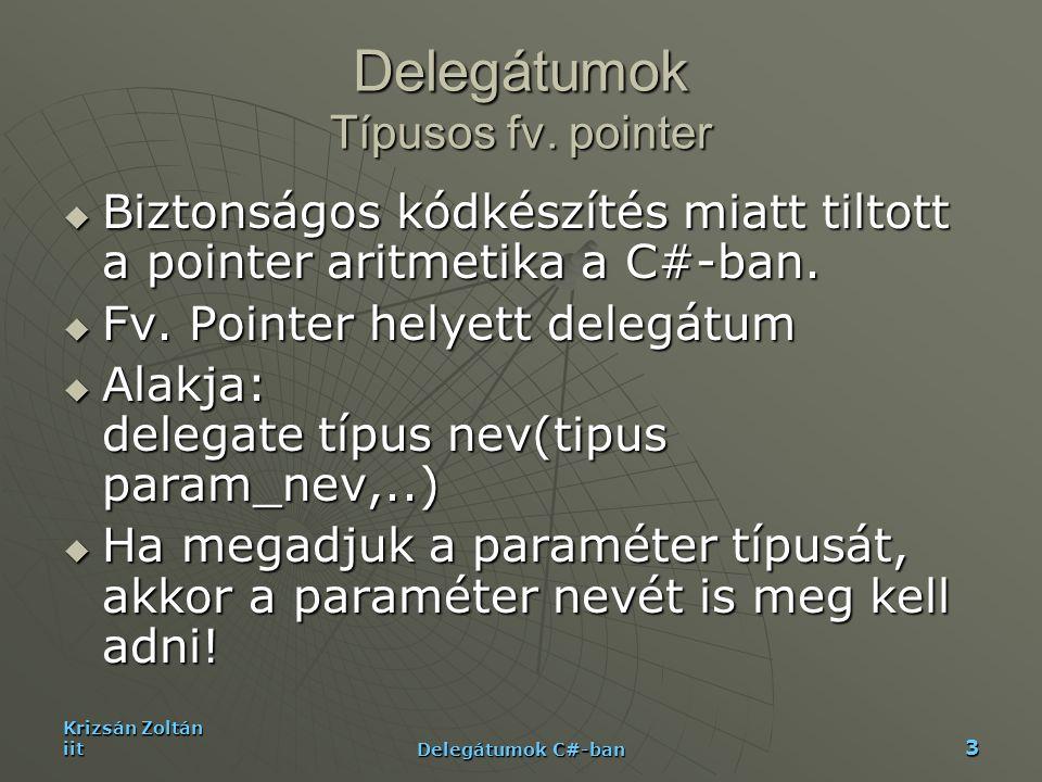 Krizsán Zoltán iit Delegátumok C#-ban 14 Példa II.-App static void FeedbackToConsole(Object value, Int32 item, Int32 numItems){ Console.WriteLine( Processing item {0} of {1}: {2}. , item, numItems, value); } static void FeedbackToMsgBox(Object value, Int32 item, Int32 numItems){ MessageBox.Show(String.Format( Processing item {0} of {1}: {2}. , item, numItems, value)); } void FeedbackToFile(Object value, Int32 item, Int32 numItems){ StreamWriter sw = new StreamWriter( Status , true); sw.WriteLine( Processing item {0} of {1}: {2}. ,item,numItems, value); sw.Close();}