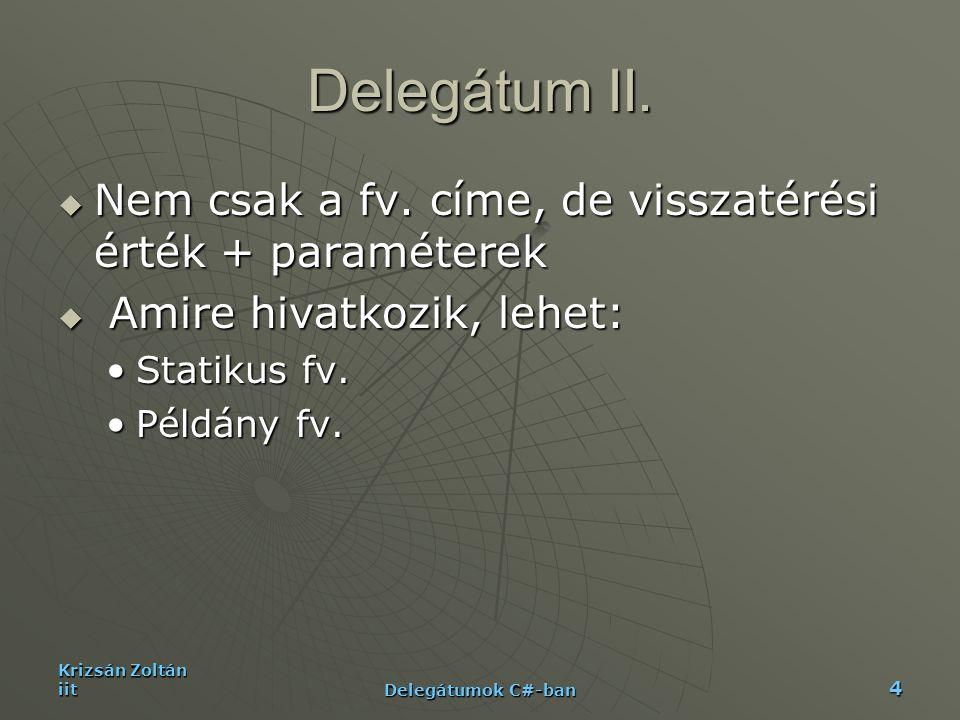 Krizsán Zoltán iit Delegátumok C#-ban 5 Példa delegate void MyDelegate(); public class MyClass{ public void InstanceMethod(){Console.WriteLine( A message from the instance method. );} public void InstanceMethod(){Console.WriteLine( A message from the instance method. );} static public void StaticMethod(){Console.WriteLine( A message from the static method. );} static public void StaticMethod(){Console.WriteLine( A message from the static method. );}} public class MainClass{ static public void Main(){ static public void Main(){ MyClass p = new MyClass(); MyClass p = new MyClass(); MyDelegate d = new MyDelegate( p.InstanceMethod ); d(); MyDelegate d = new MyDelegate( p.InstanceMethod ); d(); d = new MyDelegate( MyClass.StaticMethod ); d(); d = new MyDelegate( MyClass.StaticMethod ); d(); }}