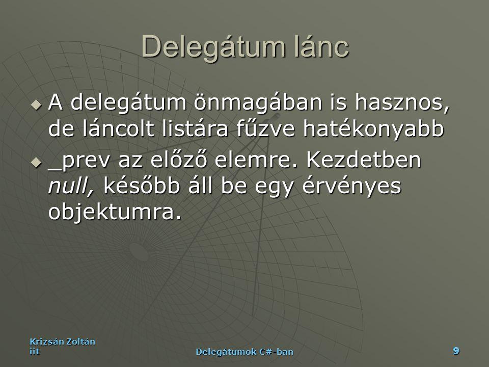 Krizsán Zoltán iit Delegátumok C#-ban 20 Példa III-AppII static String GetComponentStatusReport(GetStatus status){ if ( status == null) return null; StringBuilder sb = new StringBuilder(); Delegate[] arrayOfDelegates = status.GetInvocationList(); foreach( GetStatus getstatus in arrayOfDelegates ){ try{ sb.AppendFormat( {0}{1}{1} , getstatus(), Environment.NewLine); } catch(Exception e){ Object o = getstatus.Target; sb.AppendFormat( Hiba keletkezett: {1}{2}{0} Hiba: {3}{0}{0} , Environment.NewLine, ((o == null) .