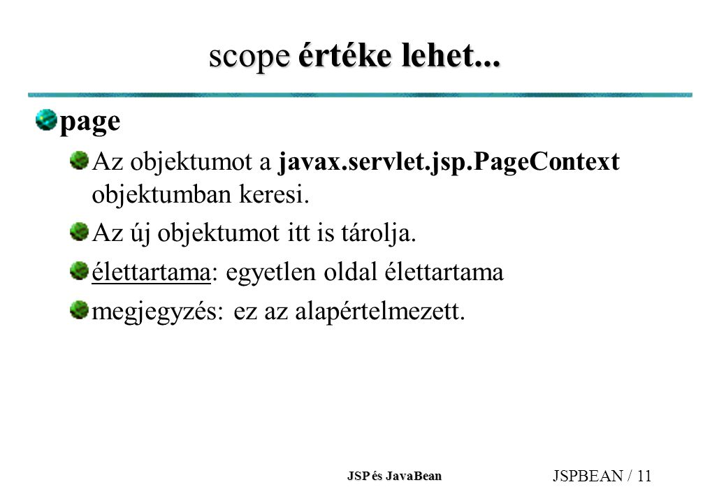 JSP és JavaBean JSPBEAN / 11 scope értéke lehet... page Az objektumot a javax.servlet.jsp.PageContext objektumban keresi. Az új objektumot itt is táro