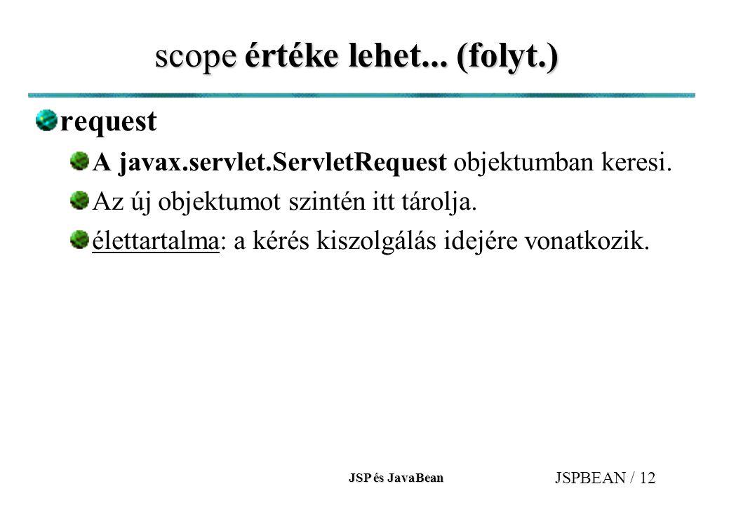 JSP és JavaBean JSPBEAN / 12 scope értéke lehet... (folyt.) request A javax.servlet.ServletRequest objektumban keresi. Az új objektumot szintén itt tá