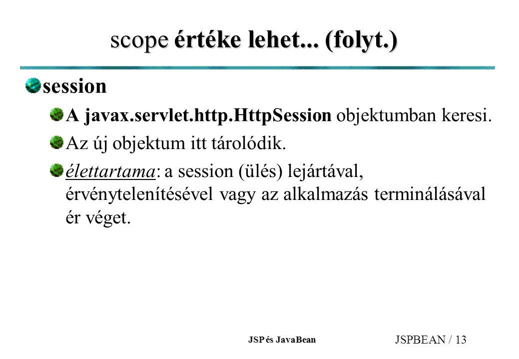 JSP és JavaBean JSPBEAN / 13 scope értéke lehet... (folyt.) session A javax.servlet.http.HttpSession objektumban keresi. Az új objektum itt tárolódik.