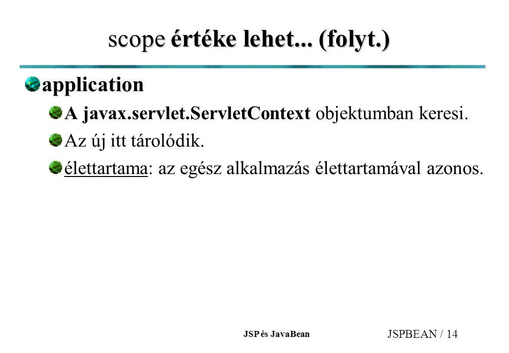 JSP és JavaBean JSPBEAN / 14 scope értéke lehet... (folyt.) application A javax.servlet.ServletContext objektumban keresi. Az új itt tárolódik. életta