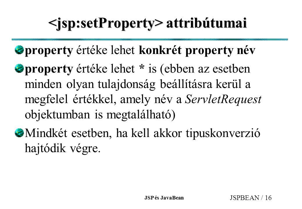 JSP és JavaBean JSPBEAN / 16 attribútumai attribútumai property értéke lehet konkrét property név property értéke lehet * is (ebben az esetben minden olyan tulajdonság beállításra kerül a megfelel értékkel, amely név a ServletRequest objektumban is megtalálható) Mindkét esetben, ha kell akkor tipuskonverzió hajtódik végre.
