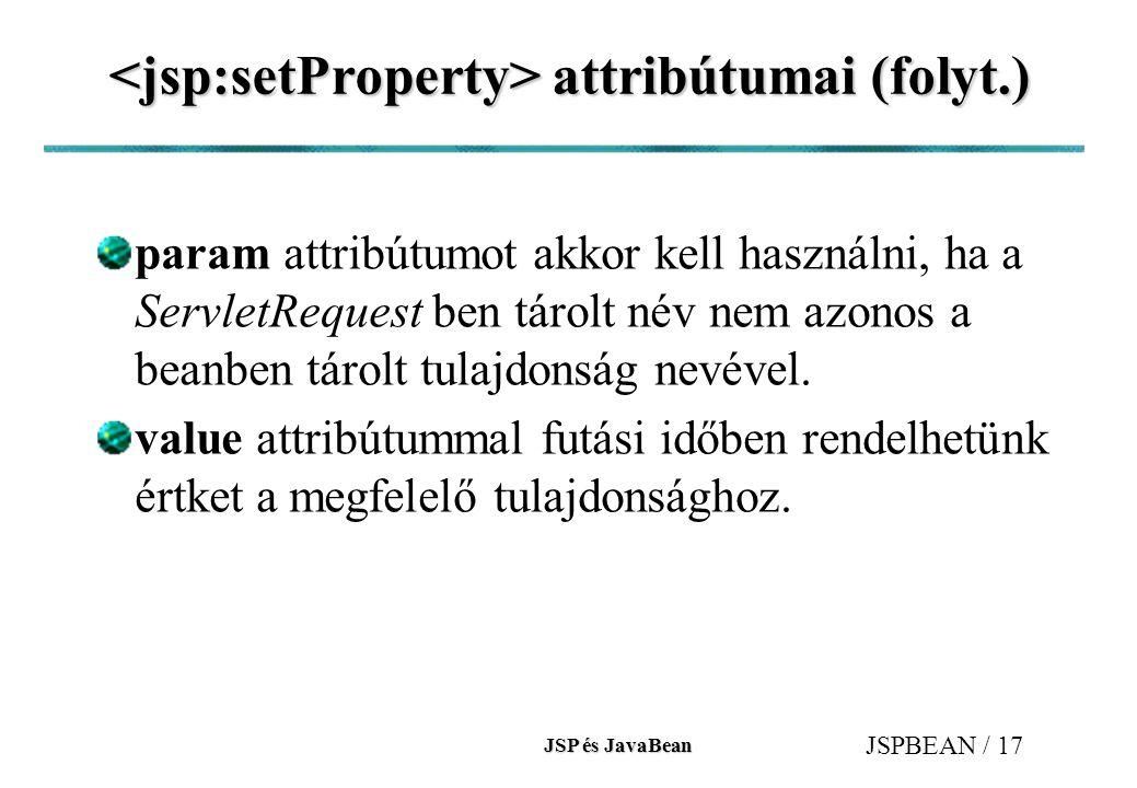 JSP és JavaBean JSPBEAN / 17 attribútumai (folyt.) attribútumai (folyt.) param attribútumot akkor kell használni, ha a ServletRequest ben tárolt név nem azonos a beanben tárolt tulajdonság nevével.
