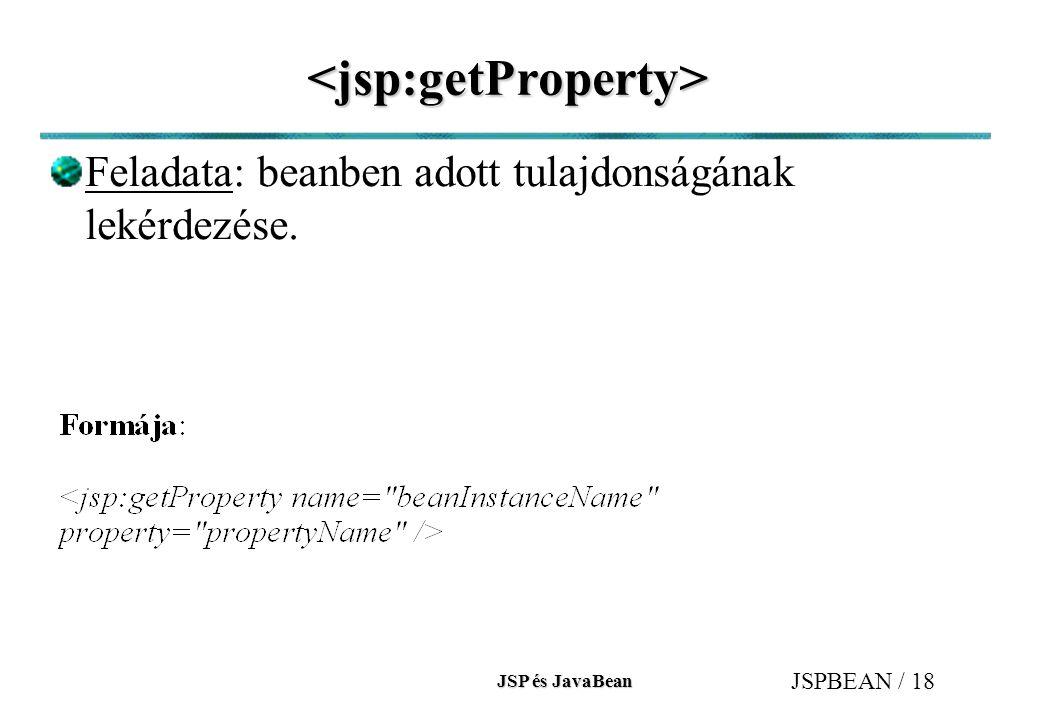 JSP és JavaBean JSPBEAN / 18 <jsp:getProperty> Feladata: beanben adott tulajdonságának lekérdezése.