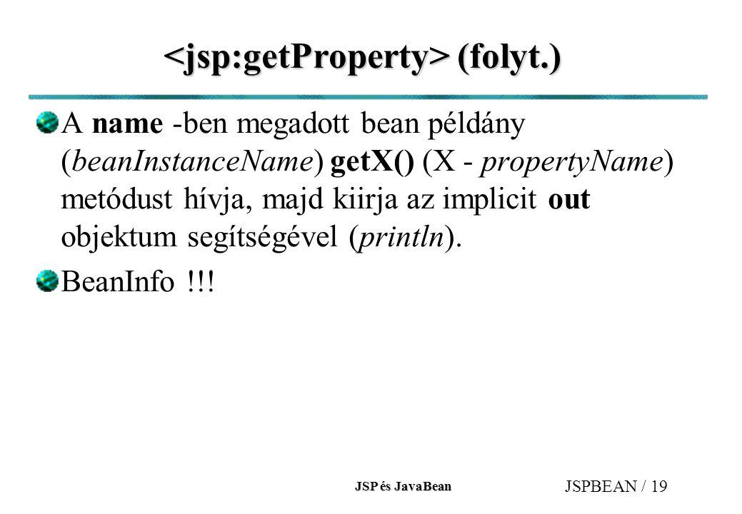 JSP és JavaBean JSPBEAN / 19 (folyt.) (folyt.) A name -ben megadott bean példány (beanInstanceName) getX() (X - propertyName) metódust hívja, majd kii