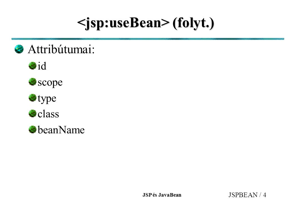 JSP és JavaBean JSPBEAN / 5 működése működése id és scope attribútumok segítségével megpróbálja megkeresni az objektumot a megfelelő névtérben.