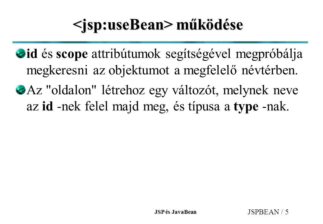 JSP és JavaBean JSPBEAN / 6 működése (folyt.) működése (folyt.) Ha megtalálta az objektumot a fenti névtérben, akkor type típusúvá teszi (ha kell akkor típuskényszerítéssel - sikertelen castolás esetén kivétel keletkezik (java.lang.ClassCastException) és a feldolgozása a tag -nak véget ér).