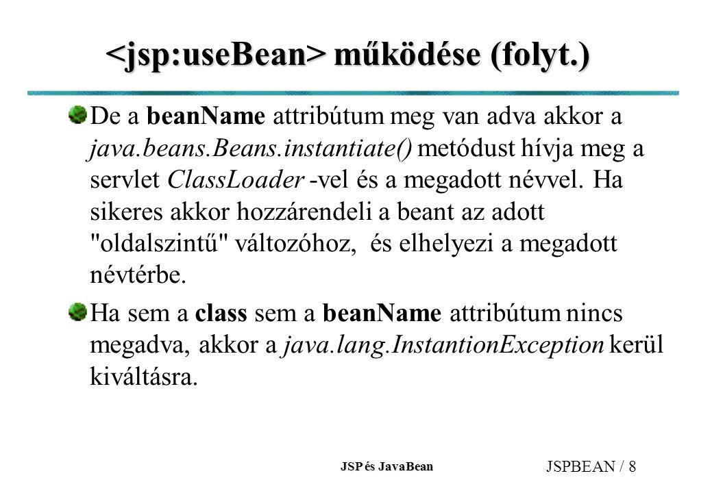 JSP és JavaBean JSPBEAN / 19 (folyt.) (folyt.) A name -ben megadott bean példány (beanInstanceName) getX() (X - propertyName) metódust hívja, majd kiirja az implicit out objektum segítségével (println).