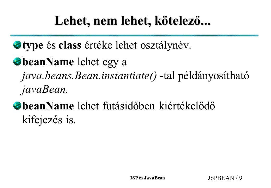 JSP és JavaBean JSPBEAN / 9 Lehet, nem lehet, kötelező... type és class értéke lehet osztálynév. beanName lehet egy a java.beans.Bean.instantiate() -t