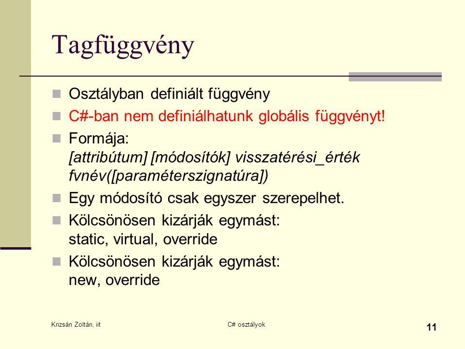 Krizsán Zoltán, iit C# osztályok 11 Tagfüggvény Osztályban definiált függvény C#-ban nem definiálhatunk globális függvényt! Formája: [attribútum] [mód
