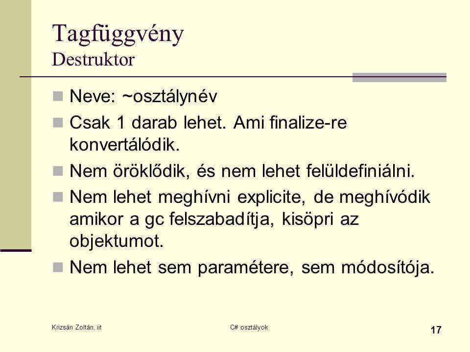Krizsán Zoltán, iit C# osztályok 17 Tagfüggvény Destruktor Neve: ~osztálynév Csak 1 darab lehet. Ami finalize-re konvertálódik. Nem öröklődik, és nem