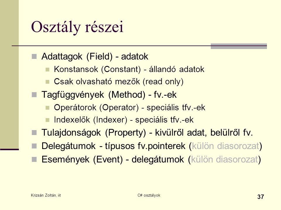 Krizsán Zoltán, iit C# osztályok 37 Osztály részei Adattagok (Field) - adatok Konstansok (Constant) - állandó adatok Csak olvasható mezők (read only)